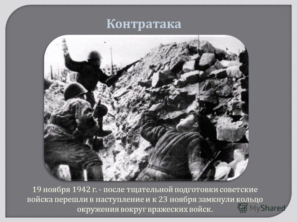 19 ноября 1942 г. - после тщательной подготовки советские войска перешли в наступление и к 23 ноября замкнули кольцо окружения вокруг вражеских войск. Контратака