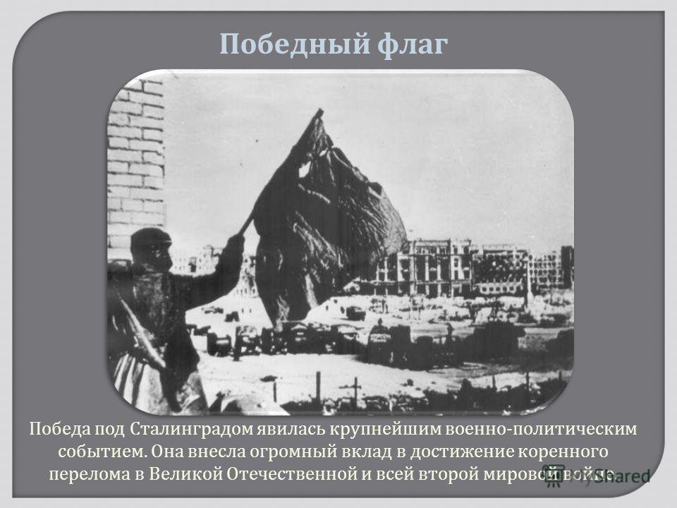 Победа под Сталинградом явилась крупнейшим военно - политическим событием. Она внесла огромный вклад в достижение коренного перелома в Великой Отечественной и всей второй мировой войне. Победный флаг