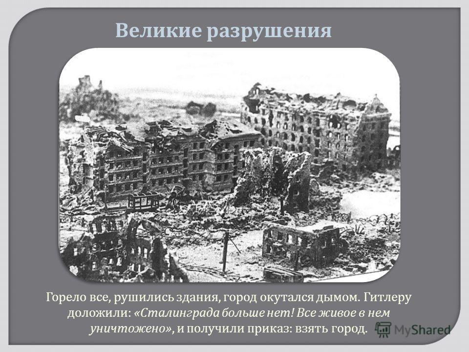 Горело все, рушились здания, город окутался дымом. Гитлеру доложили : « Сталинграда больше нет ! Все живое в нем уничтожено », и получили приказ : взять город. Великие разрушения