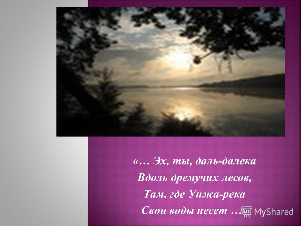 «… Эх, ты, даль-далека Вдоль дремучих лесов, Там, где Унжа-река Свои воды несет …»