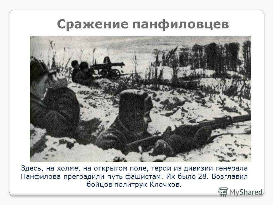 Здесь, на холме, на открытом поле, герои из дивизии генерала Панфилова преградили путь фашистам. Их было 28. Возглавил бойцов политрук Клочков. Сражение панфиловцев