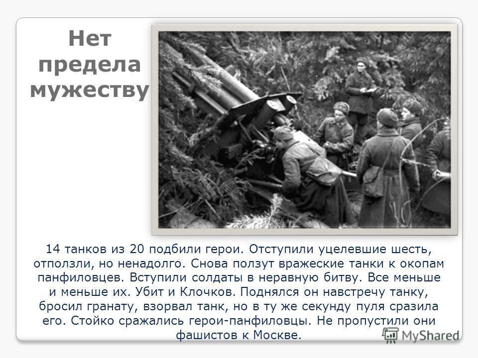 14 танков из 20 подбили герои. Отступили уцелевшие шесть, отползли, но ненадолго. Снова ползут вражеские танки к окопам панфиловцев. Вступили солдаты в неравную битву. Все меньше и меньше их. Убит и Клочков. Поднялся он навстречу танку, бросил гранат