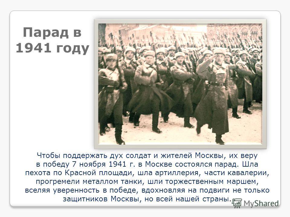 Чтобы поддержать дух солдат и жителей Москвы, их веру в победу 7 ноября 1941 г. в Москве состоялся парад. Шла пехота по Красной площади, шла артиллерия, части кавалерии, прогремели металлом танки, шли торжественным маршем, вселяя уверенность в победе