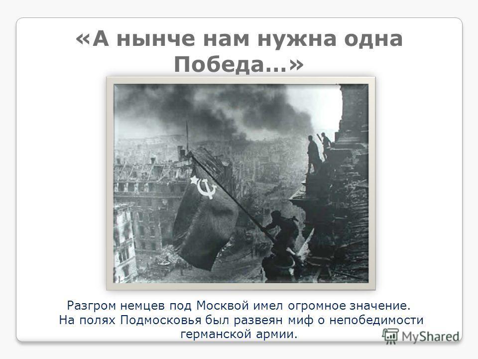 Разгром немцев под Москвой имел огромное значение. На полях Подмосковья был развеян миф о непобедимости германской армии. «А нынче нам нужна одна Победа…»