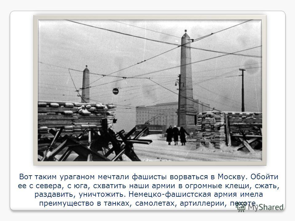 Вот таким ураганом мечтали фашисты ворваться в Москву. Обойти ее с севера, с юга, схватить наши армии в огромные клещи, сжать, раздавить, уничтожить. Немецко-фашистская армия имела преимущество в танках, самолетах, артиллерии, пехоте.
