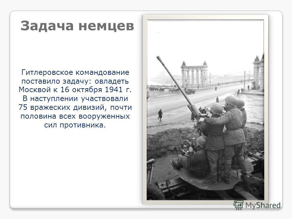 Гитлеровское командование поставило задачу: овладеть Москвой к 16 октября 1941 г. В наступлении участвовали 75 вражеских дивизий, почти половина всех вооруженных сил противника. Задача немцев