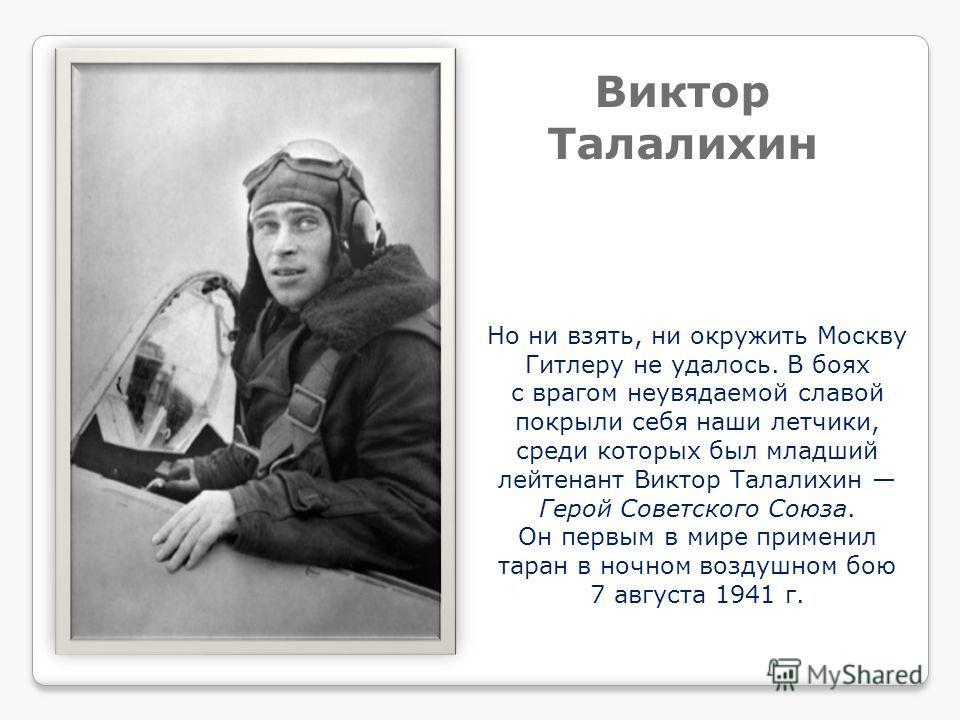 Но ни взять, ни окружить Москву Гитлеру не удалось. В боях с врагом неувядаемой славой покрыли себя наши летчики, среди которых был младший лейтенант Виктор Талалихин Герой Советского Союза. Он первым в мире применил таран в ночном воздушном бою 7 ав
