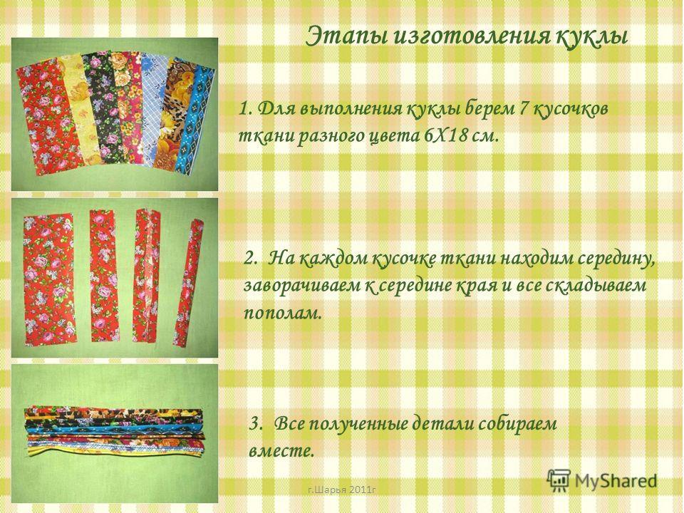 Этапы изготовления куклы 1. Для выполнения куклы берем 7 кусочков ткани разного цвета 6Х18 см. 2. На каждом кусочке ткани находим середину, заворачиваем к середине края и все складываем пополам. 3. Все полученные детали собираем вместе. г.Шарья 2011г