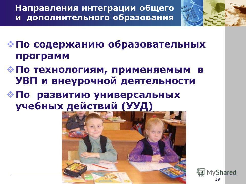 Направления интеграции общего и дополнительного образования По содержанию образовательных программ По технологиям, применяемым в УВП и внеурочной деятельности По развитию универсальных учебных действий (УУД) 19