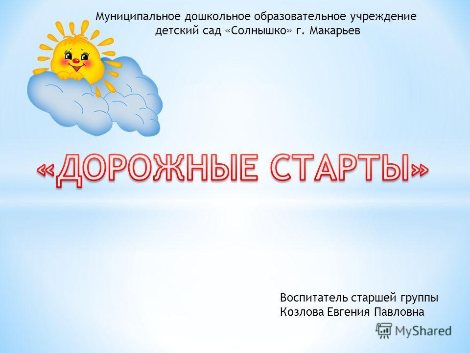 Муниципальное дошкольное образовательное учреждение детский сад «Солнышко» г. Макарьев Воспитатель старшей группы Козлова Евгения Павловна