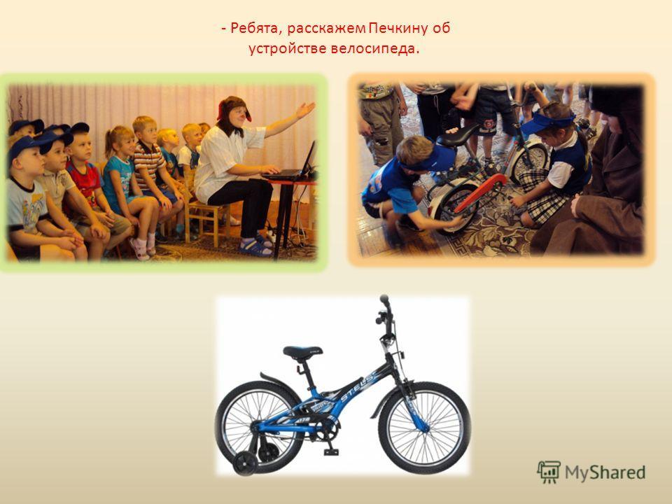 - Ребята, расскажем Печкину об устройстве велосипеда.