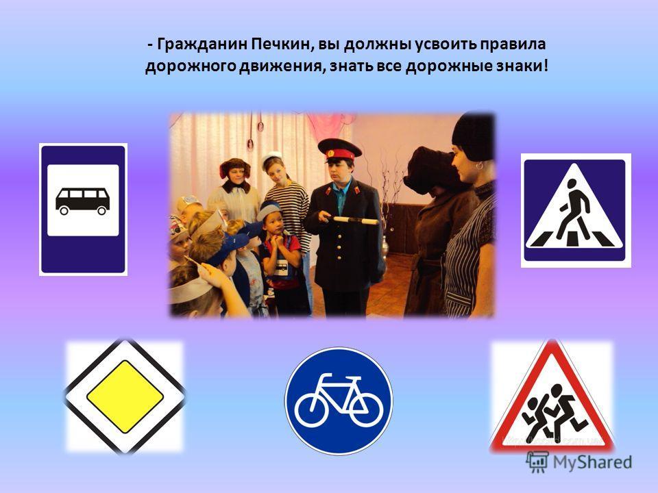 - Гражданин Печкин, вы должны усвоить правила дорожного движения, знать все дорожные знаки!