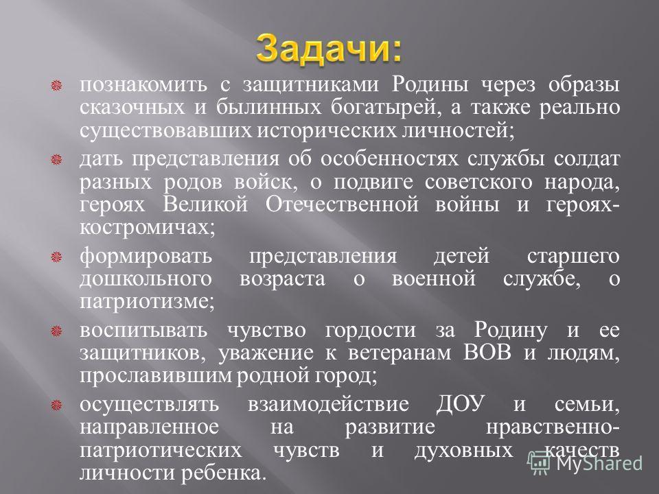 познакомить с защитниками Родины через образы сказочных и былинных богатырей, а также реально существовавших исторических личностей ; дать представления об особенностях службы солдат разных родов войск, о подвиге советского народа, героях Великой Оте