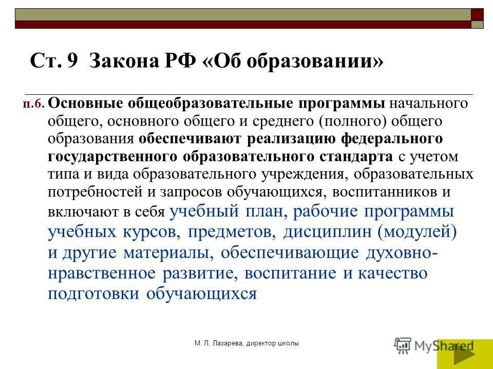 М. Л. Лазарева, директор школы Ст. 9 Закона РФ «Об образовании» п.6. Основные общеобразовательные программы начального общего, основного общего и среднего (полного) общего образования обеспечивают реализацию федерального государственного образователь