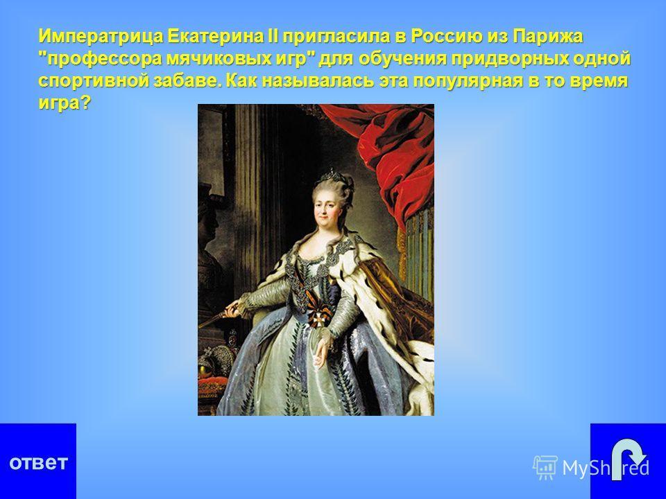 ответ Императрица Екатерина II пригласила в Россию из Парижа профессора мячиковых игр для обучения придворных одной спортивной забаве. Как называлась эта популярная в то время игра?