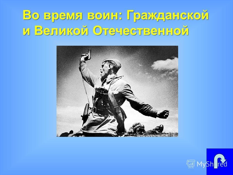 Во время воин: Гражданской и Великой Отечественной