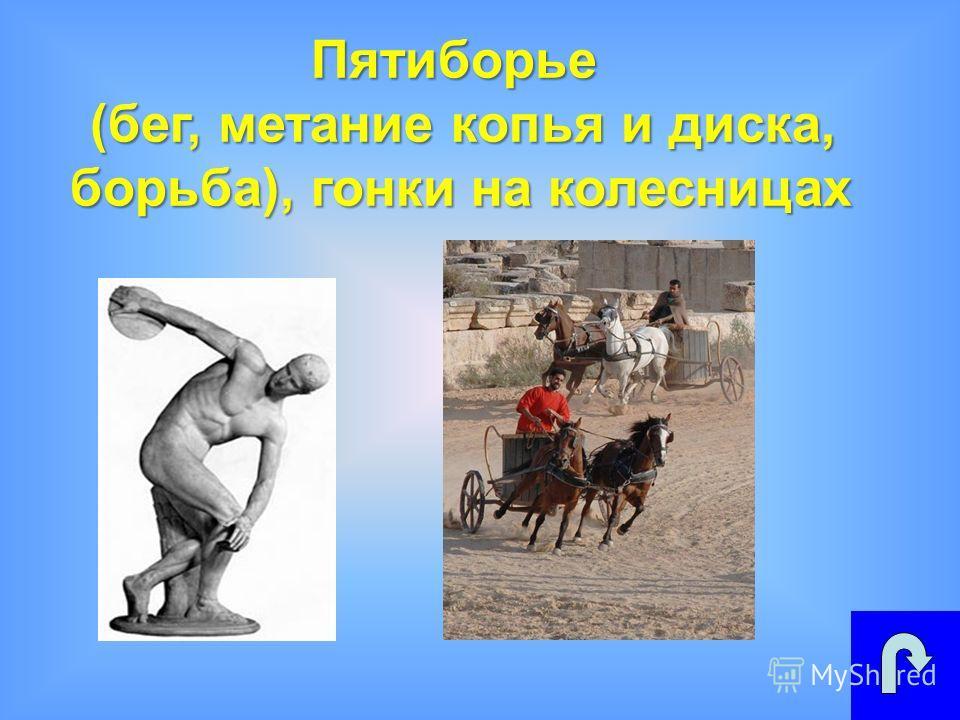 Пятиборье (бег, метание копья и диска, борьба), гонки на колесницах борьба), гонки на колесницах