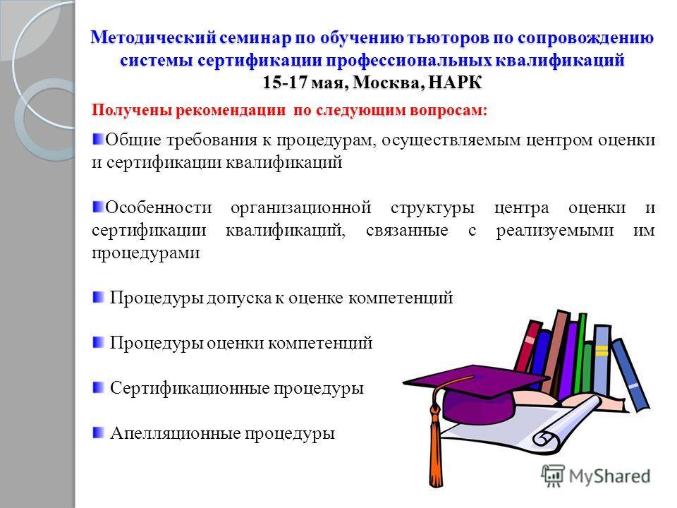Методический семинар по обучению тьюторов по сопровождению системы сертификации профессиональных квалификаций 15-17 мая, Москва, НАРК Общие требования к процедурам, осуществляемым центром оценки и сертификации квалификаций Особенности организационной