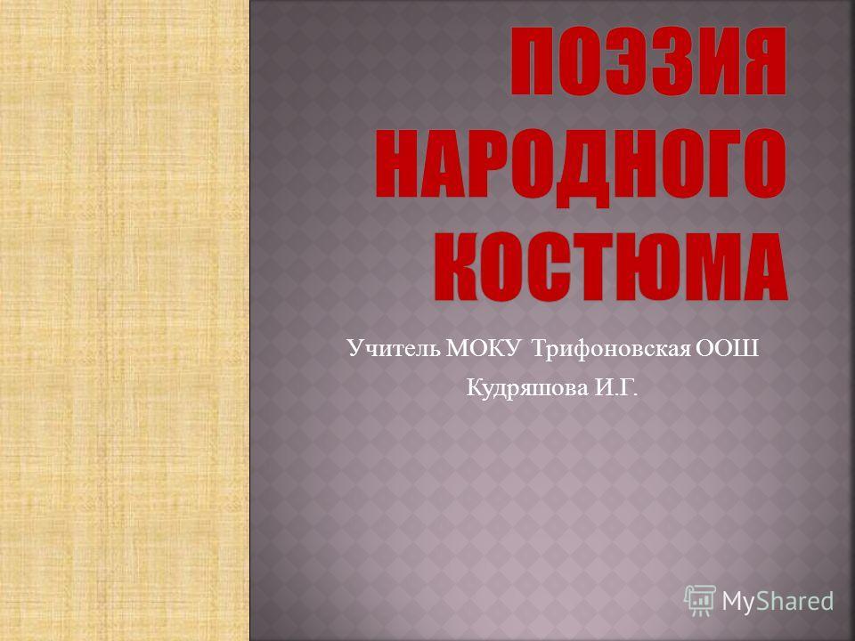 Учитель МОКУ Трифоновская ООШ Кудряшова И.Г.