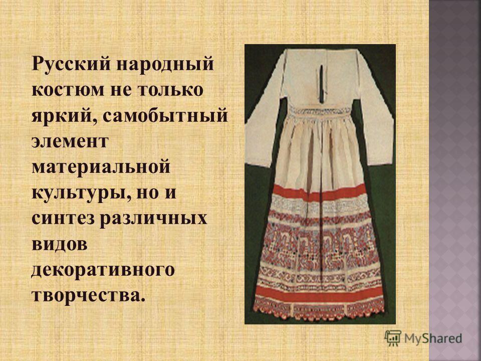 Русский народный костюм не только яркий, самобытный элемент материальной культуры, но и синтез различных видов декоративного творчества.