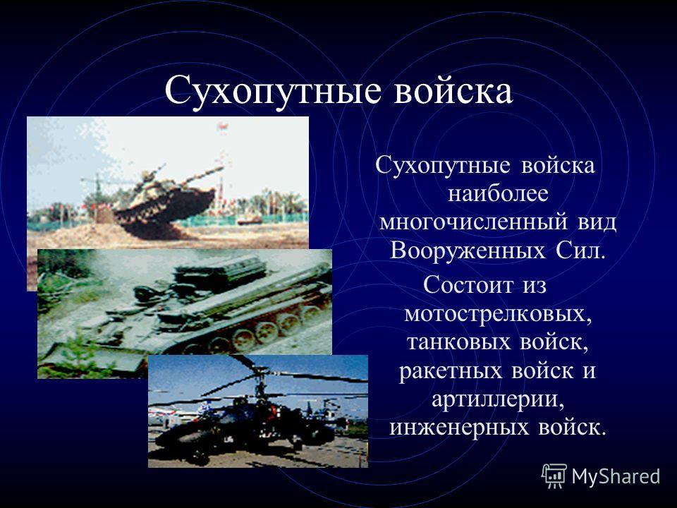 Сухопутные войска Сухопутные войска наиболее многочисленный вид Вооруженных Сил. Состоит из мотострелковых, танковых войск, ракетных войск и артиллерии, инженерных войск.