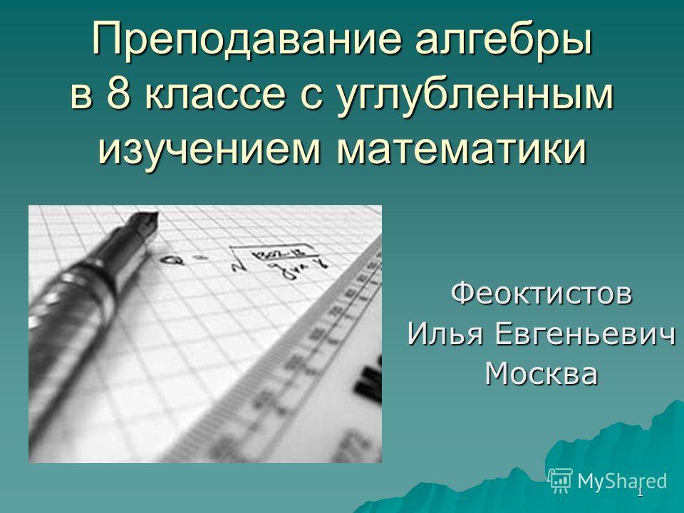 1 Преподавание алгебры в 8 классе с углубленным изучением математики Феоктистов Илья Евгеньевич Москва