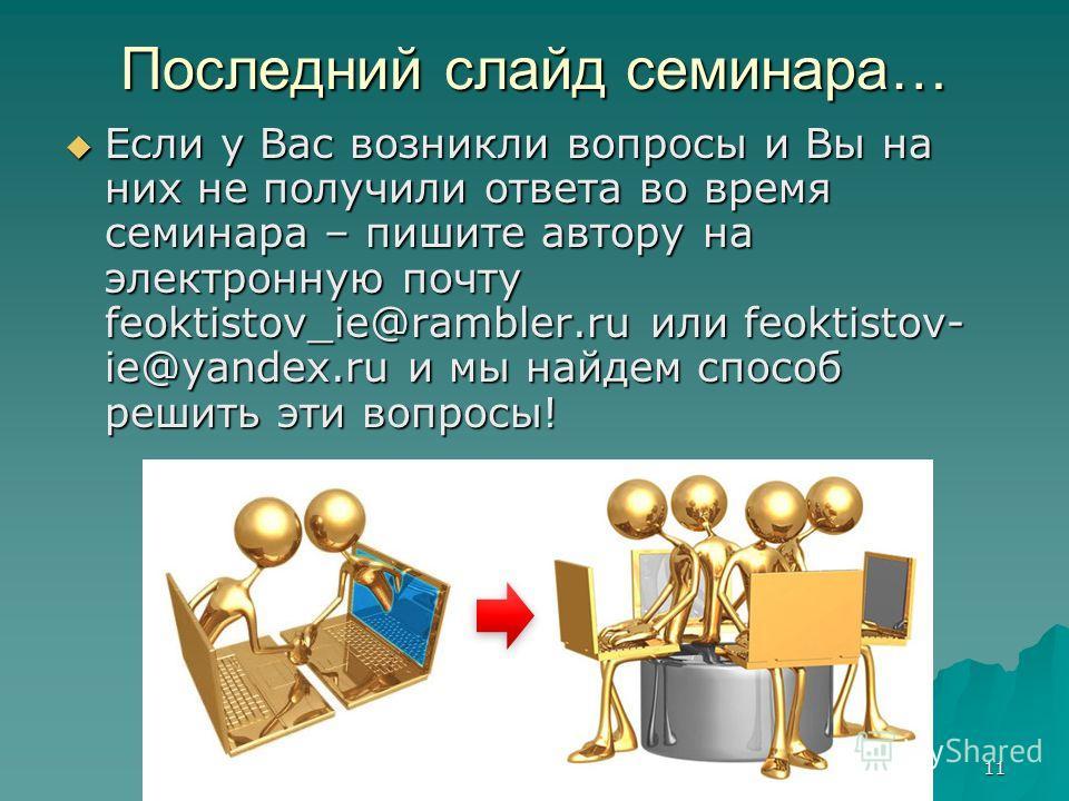 11 Последний слайд семинара… Если у Вас возникли вопросы и Вы на них не получили ответа во время семинара – пишите автору на электронную почту feoktistov_ie@rambler.ru или feoktistov- ie@yandex.ru и мы найдем способ решить эти вопросы! Если у Вас воз