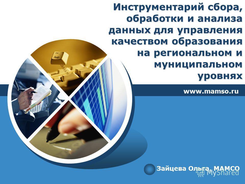 Инструментарий сбора, обработки и анализа данных для управления качеством образования на региональном и муниципальном уровнях www.mamso.ru Зайцева Ольга, МАМСО