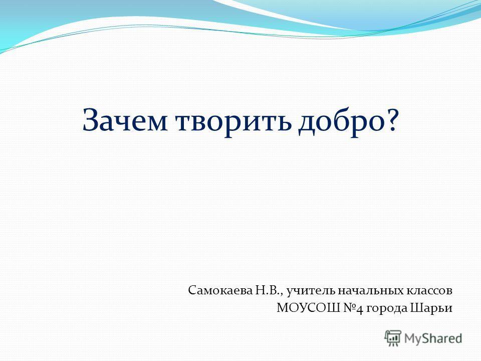 Зачем творить добро? Самокаева Н.В., учитель начальных классов МОУСОШ 4 города Шарьи