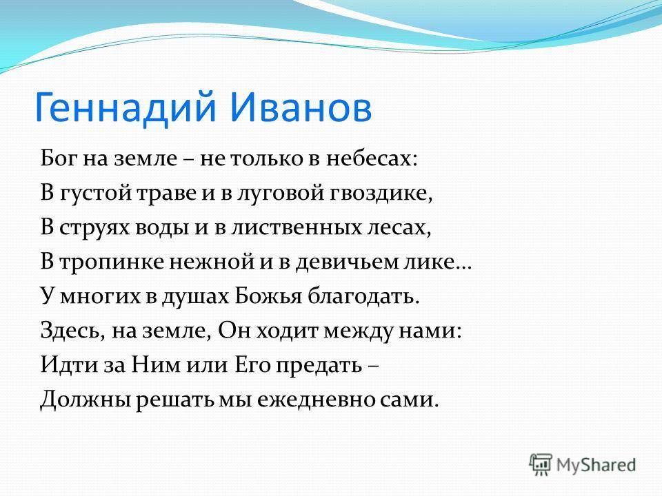 Геннадий Иванов Бог на земле – не только в небесах: В густой траве и в луговой гвоздике, В струях воды и в лиственных лесах, В тропинке нежной и в девичьем лике… У многих в душах Божья благодать. Здесь, на земле, Он ходит между нами: Идти за Ним или