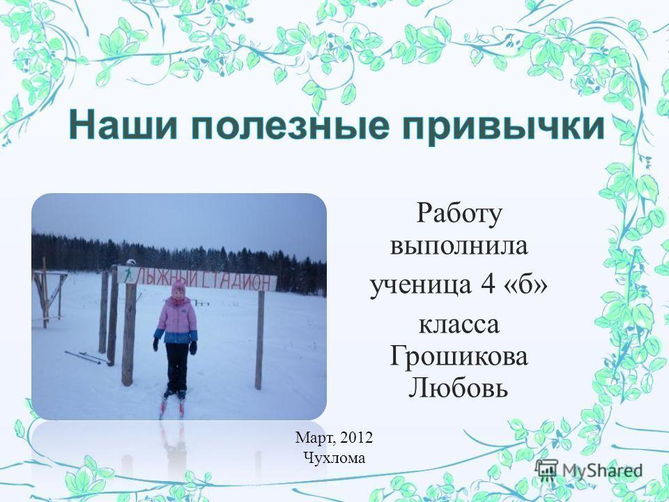 Работу выполнила ученица 4 « б » класса Грошикова Любовь Март, 2012 Чухлома