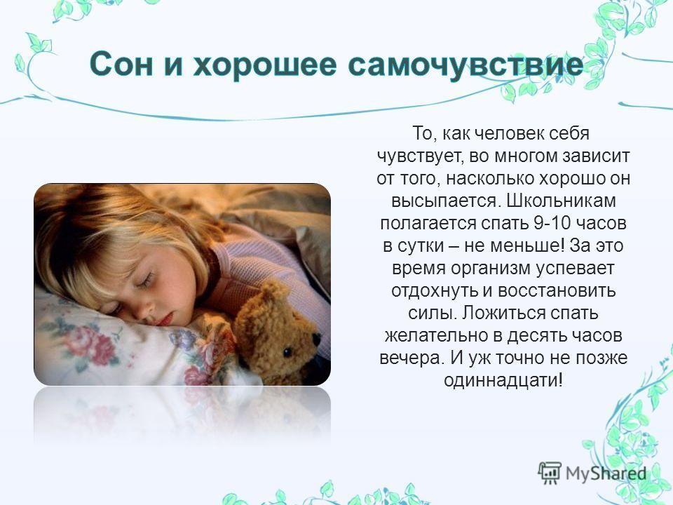 То, как человек себя чувствует, во многом зависит от того, насколько хорошо он высыпается. Школьникам полагается спать 9-10 часов в сутки – не меньше! За это время организм успевает отдохнуть и восстановить силы. Ложиться спать желательно в десять ча