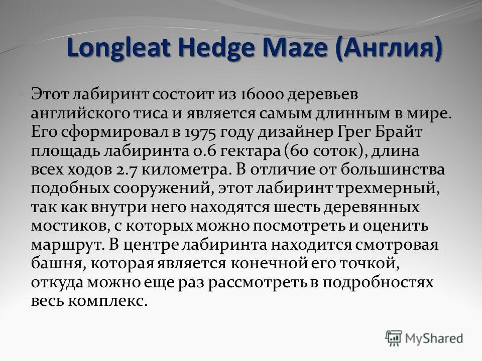 Longleat Hedge Maze (Англия) Этот лабиринт состоит из 16000 деревьев английского тиса и является самым длинным в мире. Его сформировал в 1975 году дизайнер Грег Брайт площадь лабиринта 0.6 гектара (60 соток), длина всех ходов 2.7 километра. В отличие