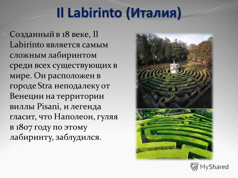 Il Labirinto (Италия) Созданный в 18 веке, Il Labirinto является самым сложным лабиринтом среди всех существующих в мире. Он расположен в городе Stra неподалеку от Венеции на территории виллы Pisani, и легенда гласит, что Наполеон, гуляя в 1807 году