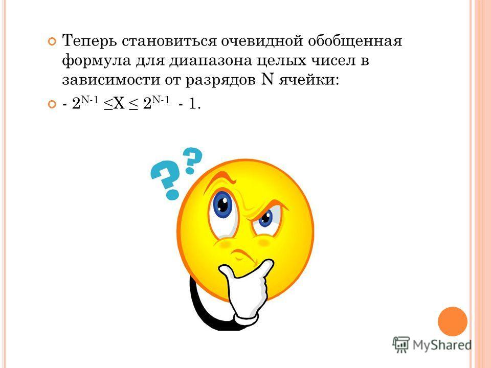 Теперь становиться очевидной обобщенная формула для диапазона целых чисел в зависимости от разрядов N ячейки: - 2 N-1 Х 2 N-1 - 1.