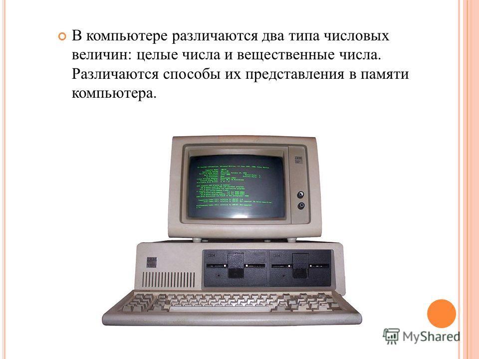 В компьютере различаются два типа числовых величин: целые числа и вещественные числа. Различаются способы их представления в памяти компьютера.