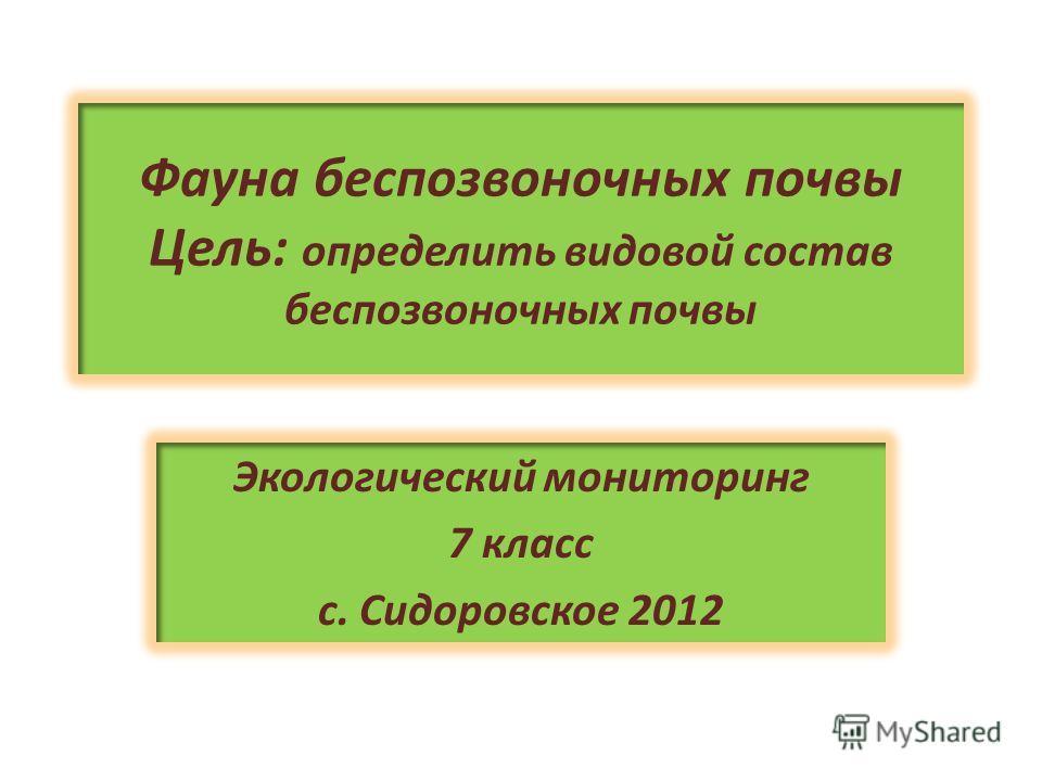 Фауна беспозвоночных почвы Цель: определить видовой состав беспозвоночных почвы Экологический мониторинг 7 класс с. Сидоровское 2012