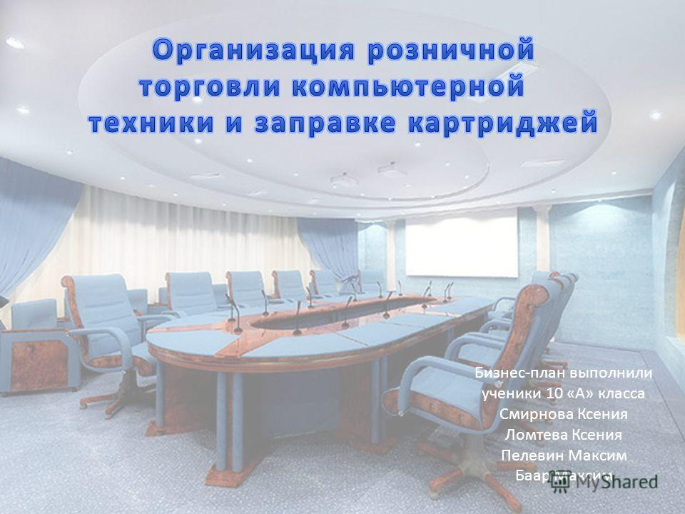 Бизнес-план выполнили ученики 10 «А» класса Смирнова Ксения Ломтева Ксения Пелевин Максим Баар Максим