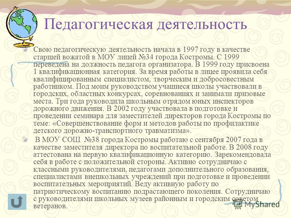 Педагогическая деятельность Свою педагогическую деятельность начала в 1997 году в качестве старшей вожатой в МОУ лицей 34 города Костромы. С 1999 переведена на должность педагога организатора. В 1999 году присвоена 1 квалификационная категория. За вр