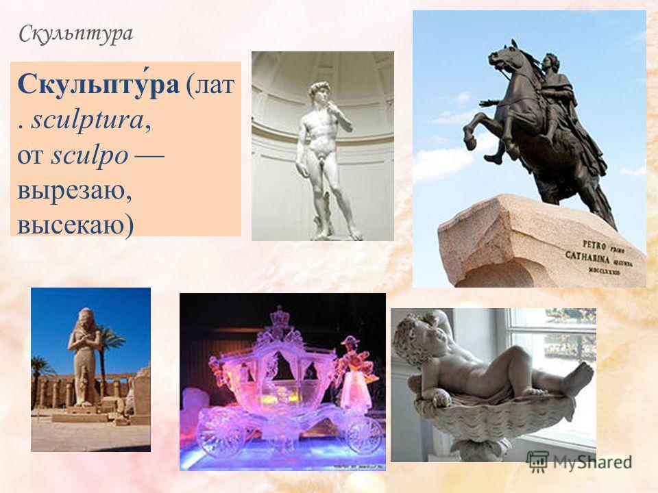 Скульптура Скульпту́ра (лат. sculptura, от sculpo вырезаю, высекаю)