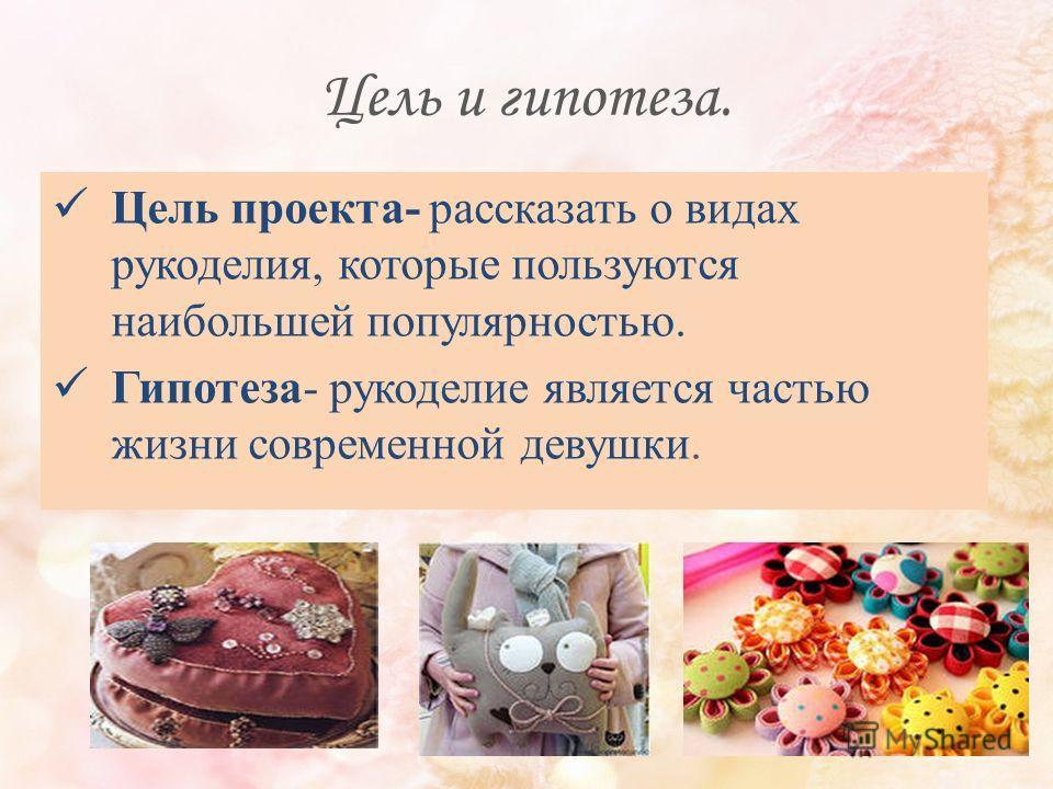 Цель и гипотеза. Цель проекта- рассказать о видах рукоделия, которые пользуются наибольшей популярностью. Гипотеза- рукоделие является частью жизни современной девушки.