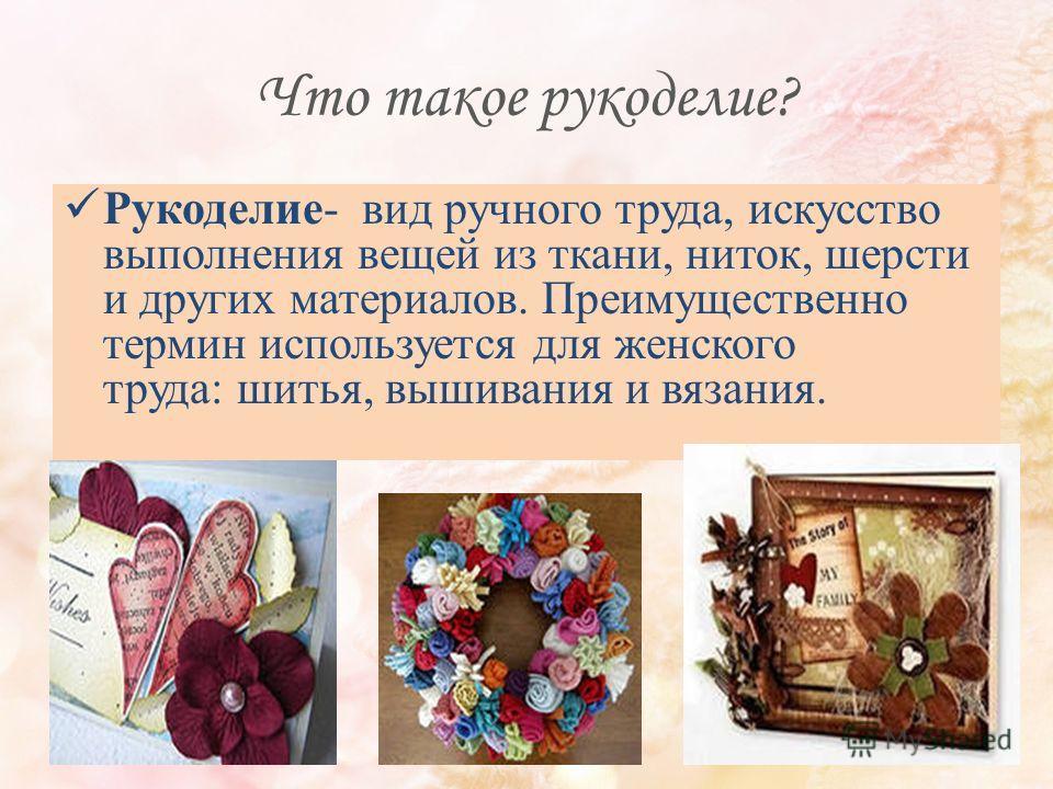 Что такое рукоделие? Рукоделие- вид ручного труда, искусство выполнения вещей из ткани, ниток, шерсти и других материалов. Преимущественно термин используется для женского труда: шитья, вышивания и вязания.