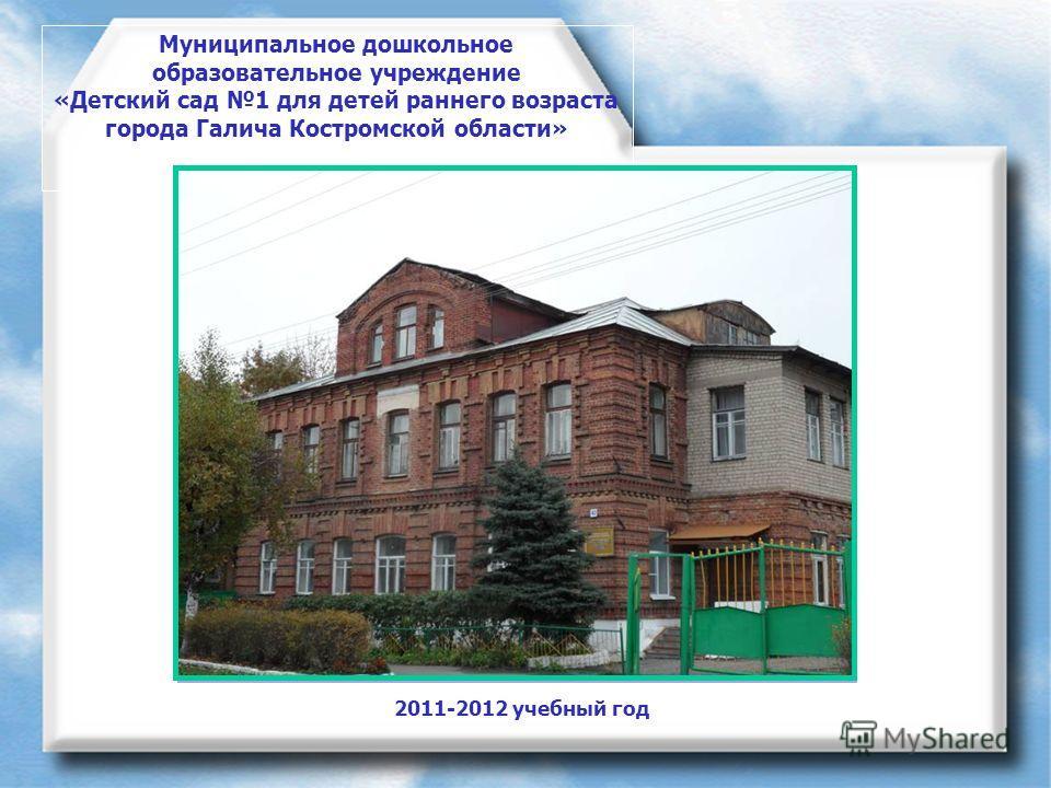 Муниципальное дошкольное образовательное учреждение «Детский сад 1 для детей раннего возраста города Галича Костромской области» 2011-2012 учебный год