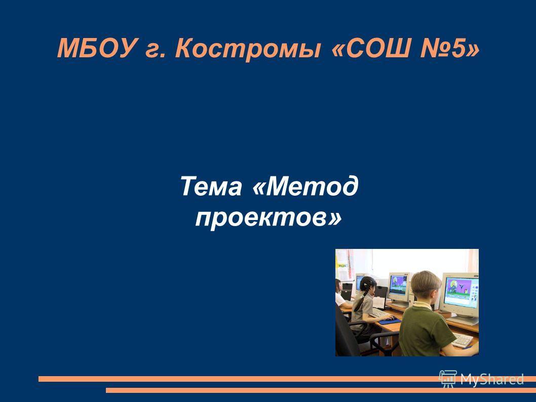 МБОУ г. Костромы «СОШ 5» Тема «Метод проектов»