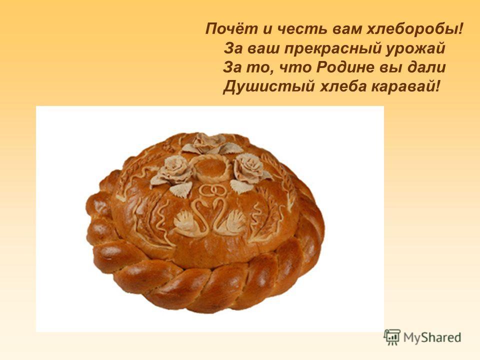 Почёт и честь вам хлеборобы! За ваш прекрасный урожай За то, что Родине вы дали Душистый хлеба каравай!