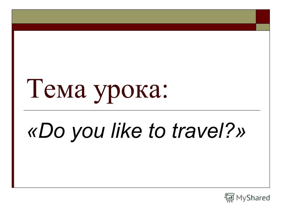Тема урока: «Do you like to travel?»