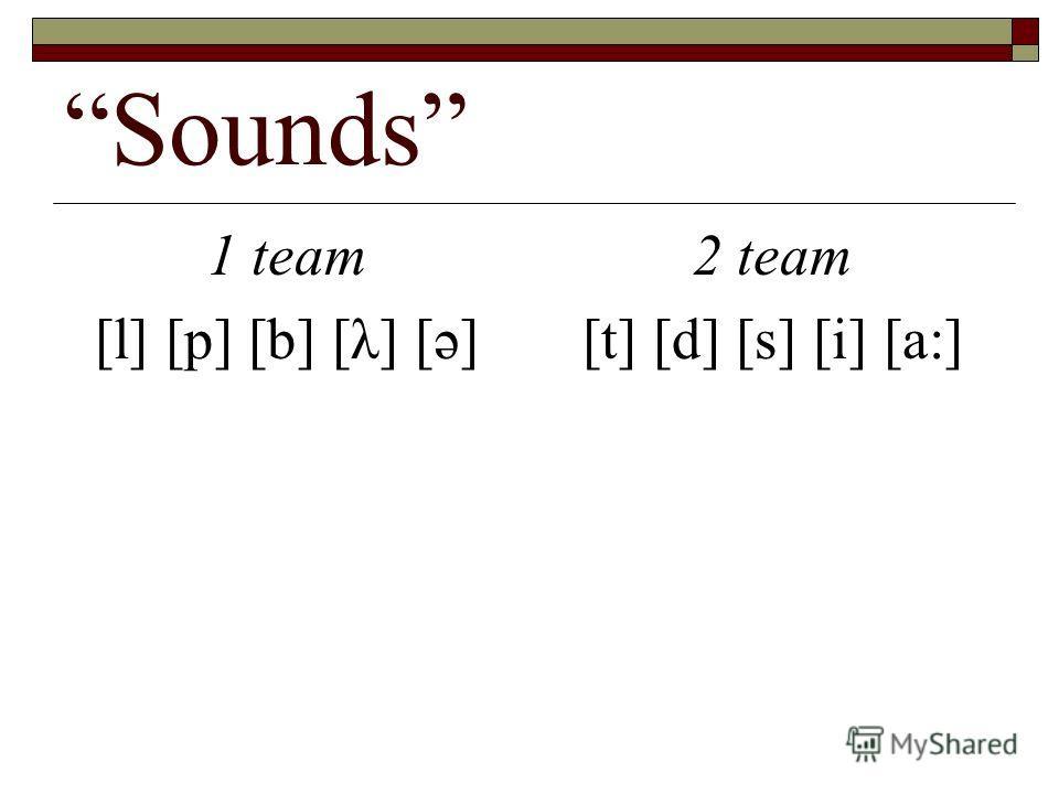 Sounds 1 team [l] [p] [b] [λ] [ә] 2 team [t] [d] [s] [i] [a:]