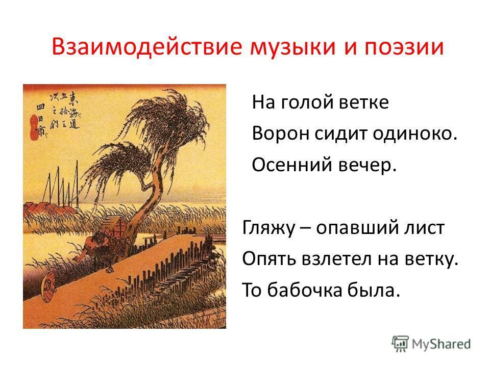 Взаимодействие музыки и поэзии На голой ветке Ворон сидит одиноко. Осенний вечер. Гляжу – опавший лист Опять взлетел на ветку. То бабочка была.