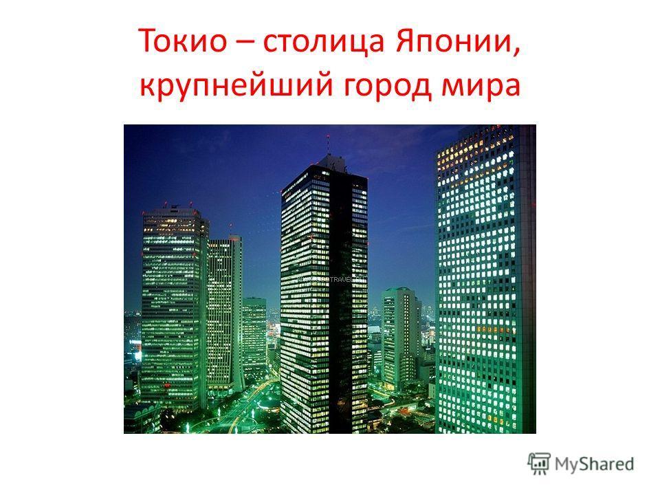 Токио – столица Японии, крупнейший город мира