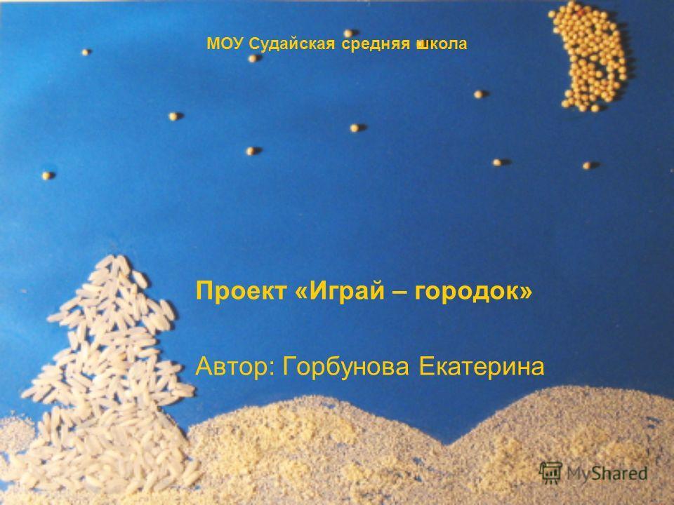 Проект «Играй – городок» Автор: Горбунова Екатерина МОУ Судайская средняя школа